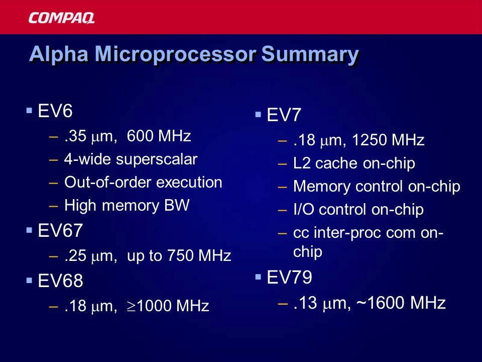Alpha Microprocessor Summary  EV6 –.35  m, 600 MHz –4-wide superscalar –Out-of-order execution –High memory BW  EV67 –.25  m, up to 750 MHz  EV68
