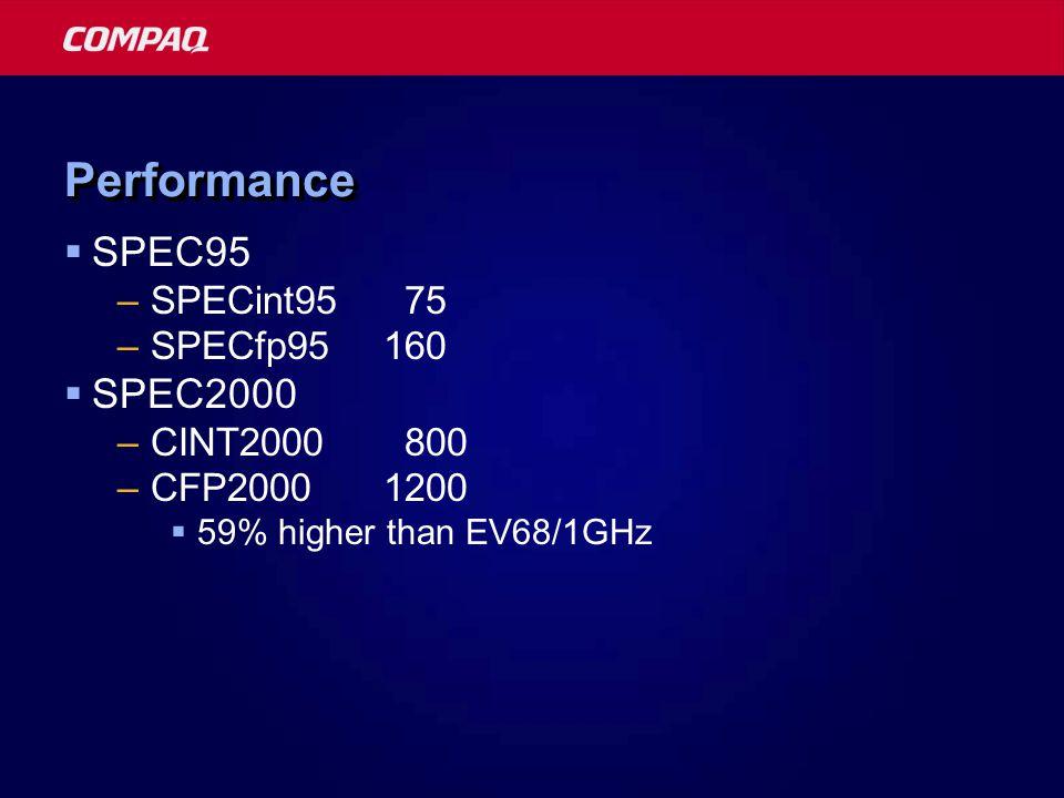 PerformancePerformance  SPEC95 –SPECint95 75 –SPECfp95160  SPEC2000 –CINT2000 800 –CFP20001200  59% higher than EV68/1GHz