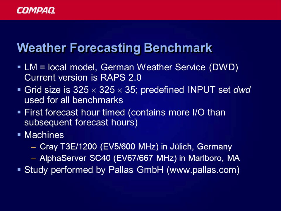 Weather Forecasting Benchmark  LM = local model, German Weather Service (DWD) Current version is RAPS 2.0  Grid size is 325  325  35; predefined INPUT set dwd used for all benchmarks  First forecast hour timed (contains more I/O than subsequent forecast hours)  Machines –Cray T3E/1200 (EV5/600 MHz) in Jülich, Germany –AlphaServer SC40 (EV67/667 MHz) in Marlboro, MA  Study performed by Pallas GmbH (www.pallas.com)
