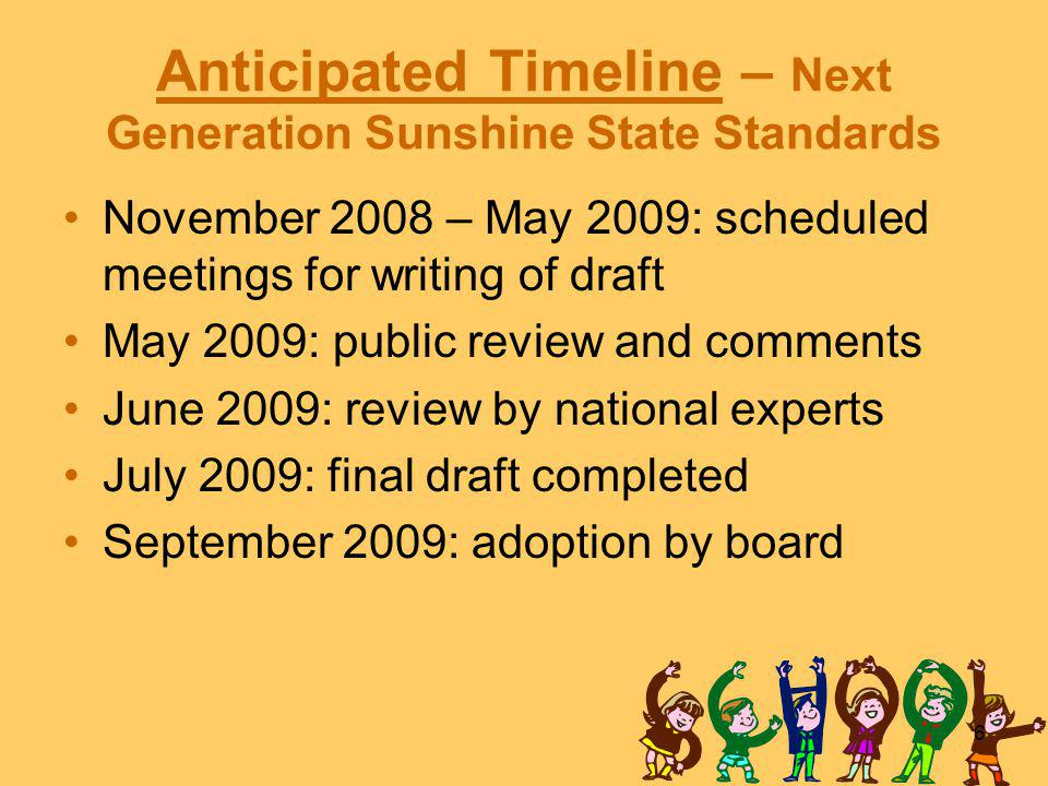6 Anticipated Timeline – Next Generation Sunshine State Standards November 2008 – May 2009: scheduled meetings for writing of draft May 2009: public review and comments June 2009: review by national experts July 2009: final draft completed September 2009: adoption by board