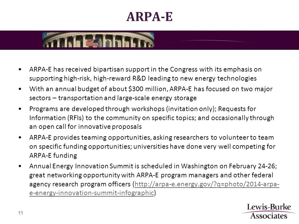 ARPA-E ARPA-E has received bipartisan support in the Congress with its emphasis on supporting high-risk, high-reward R&D leading to new energy technologies With an annual budget of about $300 million, ARPA-E has focused on two major sectors – transportation and large-scale energy storage Programs are developed through workshops (invitation only); Requests for Information (RFIs) to the community on specific topics; and occasionally through an open call for innovative proposals ARPA-E provides teaming opportunities, asking researchers to volunteer to team on specific funding opportunities; universities have done very well competing for ARPA-E funding Annual Energy Innovation Summit is scheduled in Washington on February 24-26; great networking opportunity with ARPA-E program managers and other federal agency research program officers (http://arpa-e.energy.gov/ q=photo/2014-arpa- e-energy-innovation-summit-infographic)http://arpa-e.energy.gov/ q=photo/2014-arpa- e-energy-innovation-summit-infographic 11