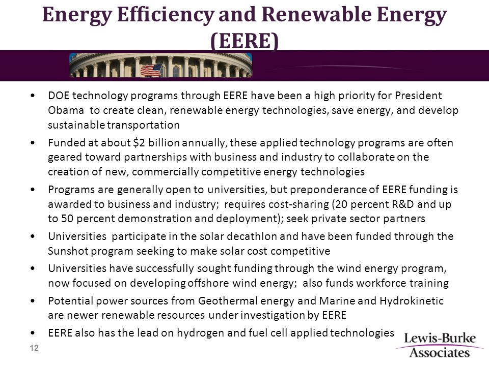 Energy Efficiency and Renewable Energy (EERE) DOE technology programs through EERE have been a high priority for President Obama to create clean, renewable energy technologies, save energy, and develop sustainable transportation Funded at about $2 billion annually, these applied technology programs are often geared toward partnerships with business and industry to collaborate on the creation of new, commercially competitive energy technologies Programs are generally open to universities, but preponderance of EERE funding is awarded to business and industry; requires cost-sharing (20 percent R&D and up to 50 percent demonstration and deployment); seek private sector partners Universities participate in the solar decathlon and have been funded through the Sunshot program seeking to make solar cost competitive Universities have successfully sought funding through the wind energy program, now focused on developing offshore wind energy; also funds workforce training Potential power sources from Geothermal energy and Marine and Hydrokinetic are newer renewable resources under investigation by EERE EERE also has the lead on hydrogen and fuel cell applied technologies 12
