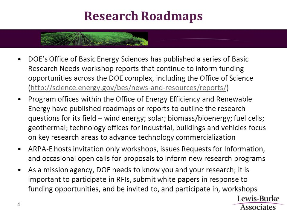 Research Roadmaps DOE's Office of Basic Energy Sciences has published a series of Basic Research Needs workshop reports that continue to inform funding opportunities across the DOE complex, including the Office of Science (http://science.energy.gov/bes/news-and-resources/reports/)http://science.energy.gov/bes/news-and-resources/reports/ Program offices within the Office of Energy Efficiency and Renewable Energy have published roadmaps or reports to outline the research questions for its field – wind energy; solar; biomass/bioenergy; fuel cells; geothermal; technology offices for industrial, buildings and vehicles focus on key research areas to advance technology commercialization ARPA-E hosts invitation only workshops, issues Requests for Information, and occasional open calls for proposals to inform new research programs As a mission agency, DOE needs to know you and your research; it is important to participate in RFIs, submit white papers in response to funding opportunities, and be invited to, and participate in, workshops 4