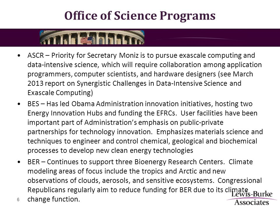 Office of Science Programs ASCR – Priority for Secretary Moniz is to pursue exascale computing and data-intensive science, which will require collaboration among application programmers, computer scientists, and hardware designers (see March 2013 report on Synergistic Challenges in Data-Intensive Science and Exascale Computing) BES – Has led Obama Administration innovation initiatives, hosting two Energy Innovation Hubs and funding the EFRCs.