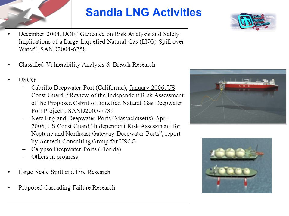 Sandia LNG Activities December 2004, DOE Guidance on Risk Analysis and Safety Implications of a Large Liquefied Natural Gas (LNG) Spill over Water , SAND2004-6258 Classified Vulnerability Analysis & Breach Research USCG –Cabrillo Deepwater Port (California), January 2006, US Coast Guard Review of the Independent Risk Assessment of the Proposed Cabrillo Liquefied Natural Gas Deepwater Port Project , SAND2005-7739 –New England Deepwater Ports (Massachusetts) April 2006, US Coast Guard Independent Risk Assessment for Neptune and Northeast Gateway Deepwater Ports , report by Acutech Consulting Group for USCG –Calypso Deepwater Ports (Florida) –Others in progress Large Scale Spill and Fire Research Proposed Cascading Failure Research