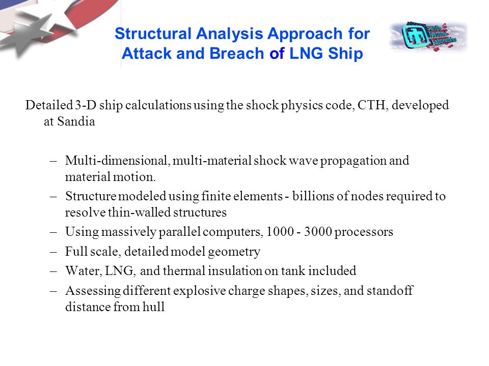 Structural Analysis Approach for Attack and Breach of LNG Ship Detailed 3-D ship calculations using the shock physics code, CTH, developed at Sandia –Multi-dimensional, multi-material shock wave propagation and material motion.