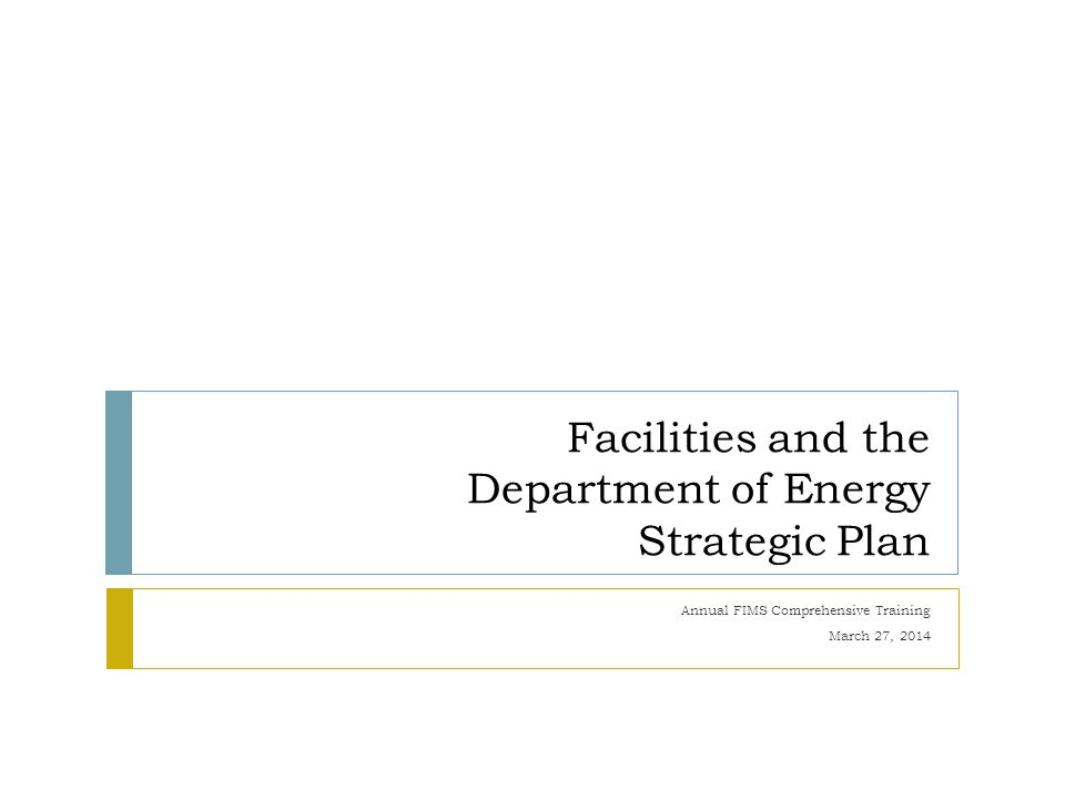 Facilities and the Department of Energy Strategic Plan Annual FIMS Comprehensive Training March 27, 2014