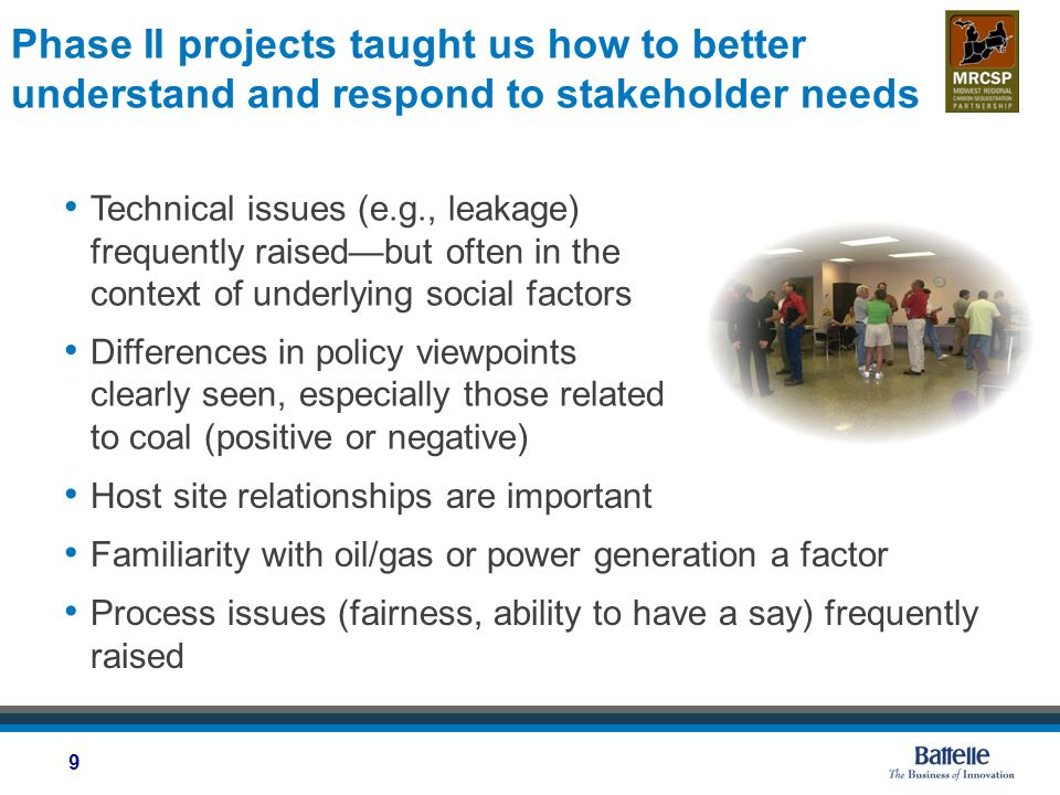 Phase II projects taught us how to better understand and respond to stakeholder needs Technical issues (e.g., leakage) frequently raised—but often in the context of underlying social factors Differences in policy viewpoints clearly seen, especially those related to coal (positive or negative) Host site relationships are important Familiarity with oil/gas or power generation a factor Process issues (fairness, ability to have a say) frequently raised 9