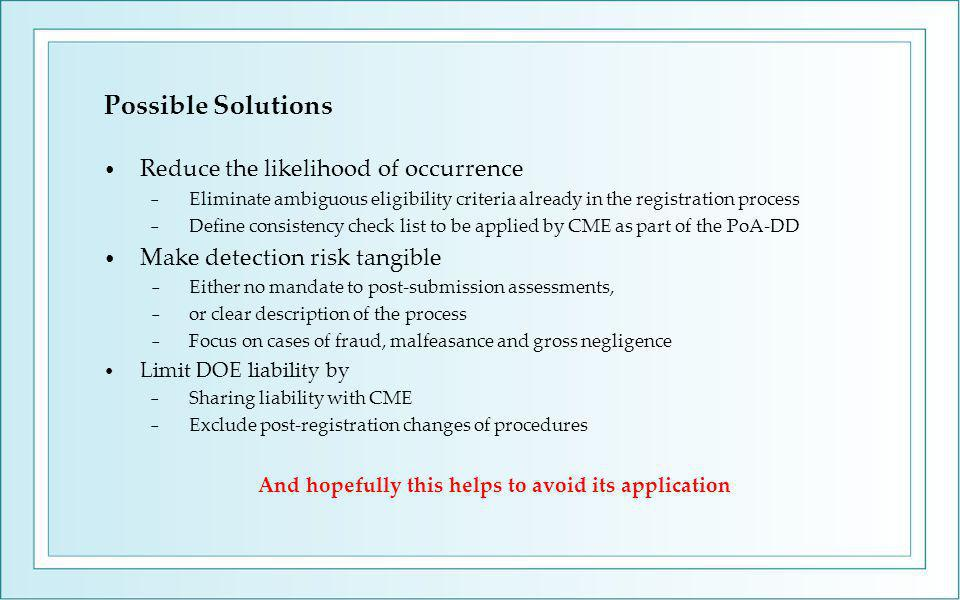 Possible Solutions Reduce the likelihood of occurrence − Eliminate ambiguous eligibility criteria already in the registration process − Define consistency check list to be applied by CME as part of the PoA-DD Make detection risk tangible − Either no mandate to post-submission assessments, − or clear description of the process − Focus on cases of fraud, malfeasance and gross negligence Limit DOE liability by − Sharing liability with CME − Exclude post-registration changes of procedures And hopefully this helps to avoid its application