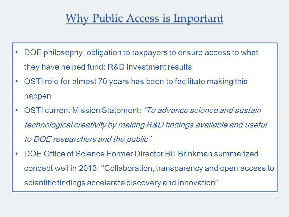 DOE philosophy: obligation to taxpayers to ensure access to what they have helped fund: R&D investment results OSTI role for almost 70 years has been to facilitate making this happen OSTI current Mission Statement: To advance science and sustain technological creativity by making R&D findings available and useful to DOE researchers and the public DOE Office of Science Former Director Bill Brinkman summarized concept well in 2013: Collaboration, transparency and open access to scientific findings accelerate discovery and innovation Why Public Access is Important