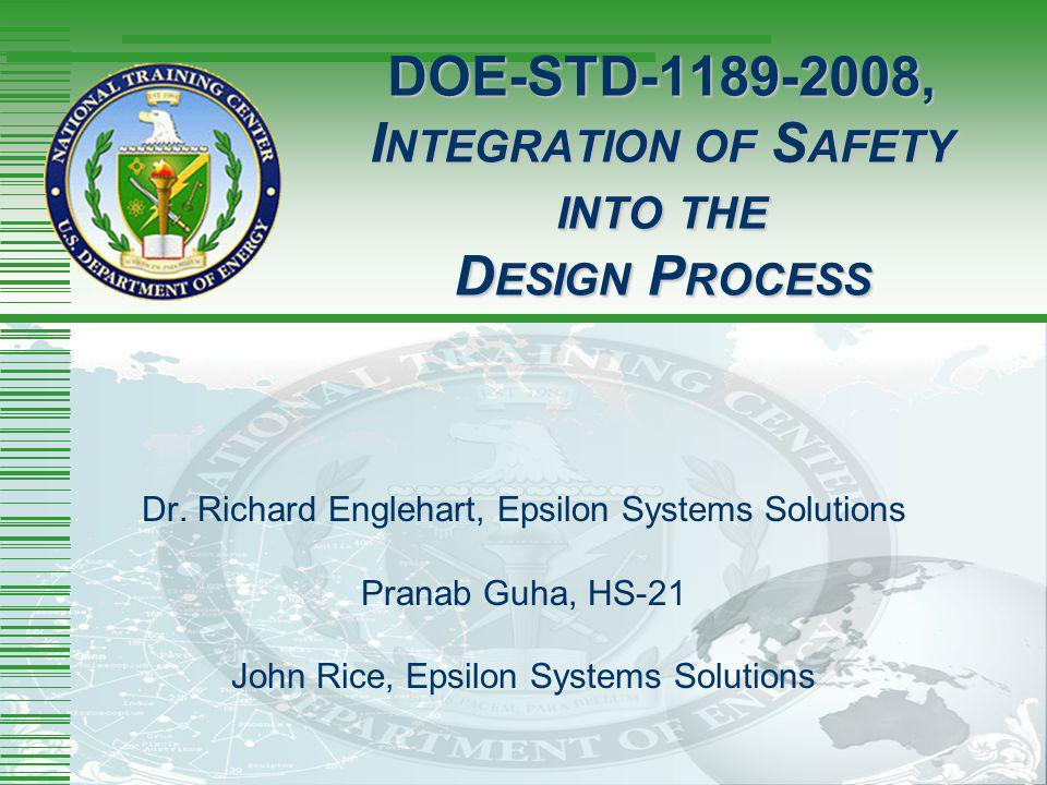 DOE-STD-1189-2008, I NTEGRATION OF S AFETY INTO THE D ESIGN P ROCESS Dr. Richard Englehart, Epsilon Systems Solutions Pranab Guha, HS-21 John Rice, Ep