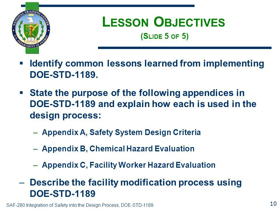 SAF-280 Integration of Safety into the Design Process, DOE-STD-1189 L ESSON O BJECTIVES (S LIDE 5 OF 5)  Identify common lessons learned from implementing DOE-STD-1189.