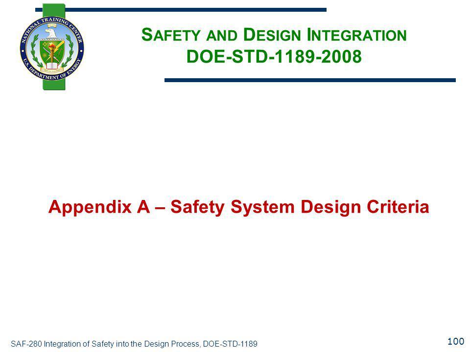 SAF-280 Integration of Safety into the Design Process, DOE-STD-1189 S AFETY AND D ESIGN I NTEGRATION DOE-STD-1189-2008 Appendix A – Safety System Design Criteria 100