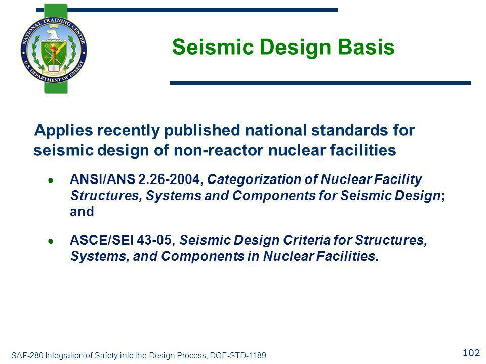SAF-280 Integration of Safety into the Design Process, DOE-STD-1189 Seismic Design Basis Applies recently published national standards for seismic des