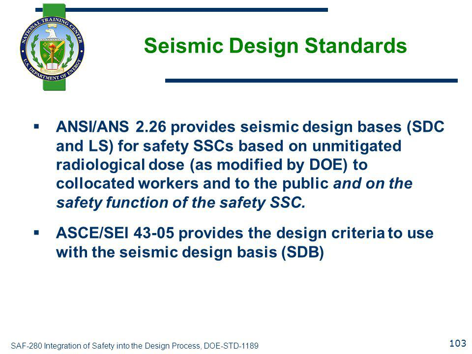 SAF-280 Integration of Safety into the Design Process, DOE-STD-1189 Seismic Design Standards  ANSI/ANS 2.26 provides seismic design bases (SDC and LS) for safety SSCs based on unmitigated radiological dose (as modified by DOE) to collocated workers and to the public and on the safety function of the safety SSC.