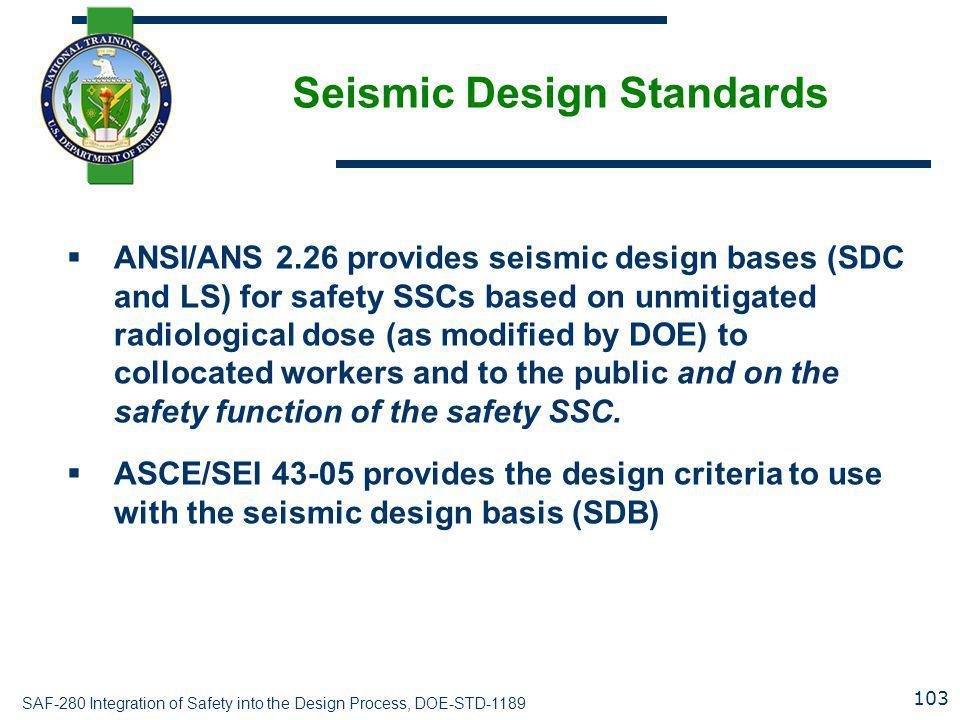 SAF-280 Integration of Safety into the Design Process, DOE-STD-1189 Seismic Design Standards  ANSI/ANS 2.26 provides seismic design bases (SDC and LS