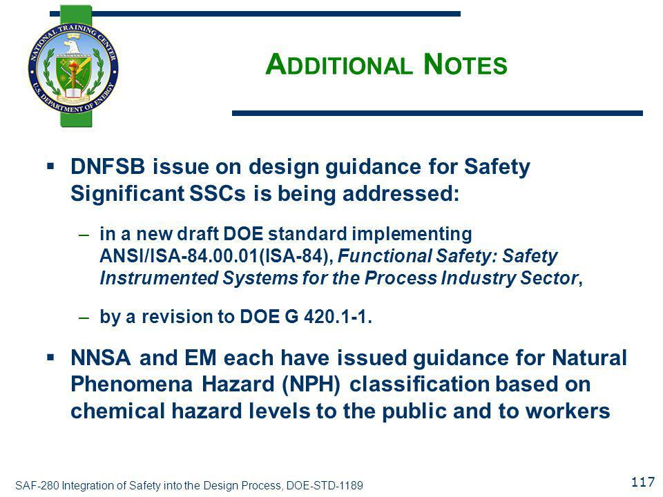 SAF-280 Integration of Safety into the Design Process, DOE-STD-1189 A DDITIONAL N OTES  DNFSB issue on design guidance for Safety Significant SSCs is being addressed: –in a new draft DOE standard implementing ANSI/ISA-84.00.01(ISA-84), Functional Safety: Safety Instrumented Systems for the Process Industry Sector, –by a revision to DOE G 420.1-1.
