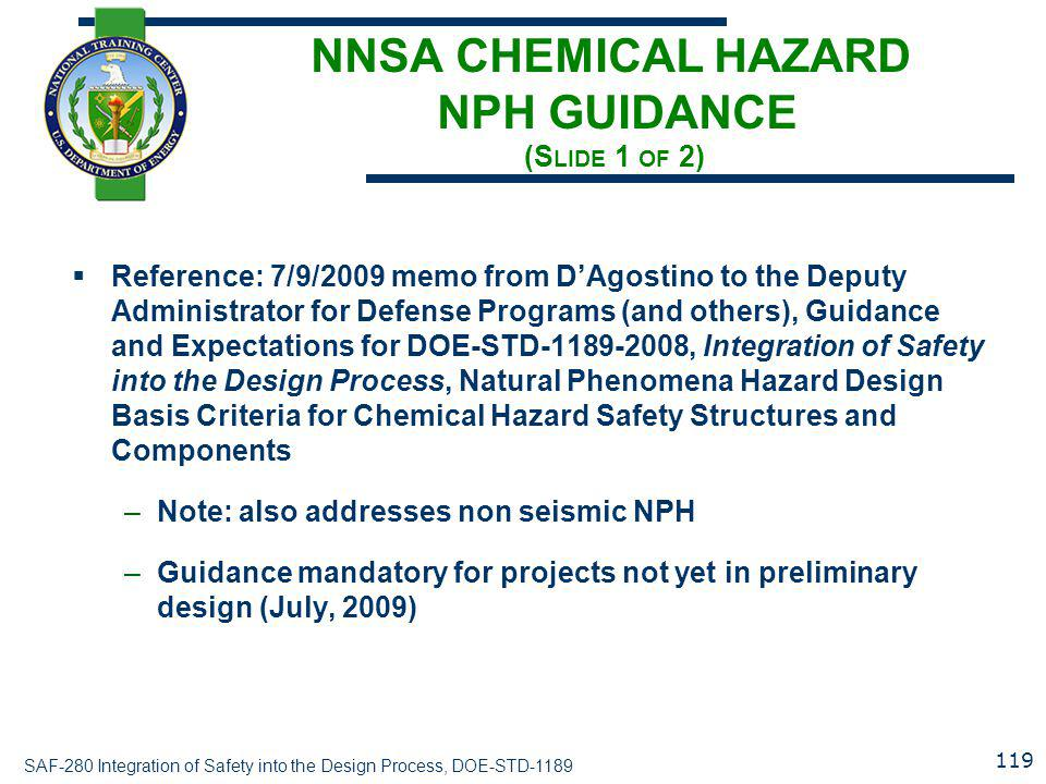 SAF-280 Integration of Safety into the Design Process, DOE-STD-1189 NNSA CHEMICAL HAZARD NPH GUIDANCE (S LIDE 1 OF 2)  Reference: 7/9/2009 memo from D'Agostino to the Deputy Administrator for Defense Programs (and others), Guidance and Expectations for DOE-STD-1189-2008, Integration of Safety into the Design Process, Natural Phenomena Hazard Design Basis Criteria for Chemical Hazard Safety Structures and Components –Note: also addresses non seismic NPH –Guidance mandatory for projects not yet in preliminary design (July, 2009) 119