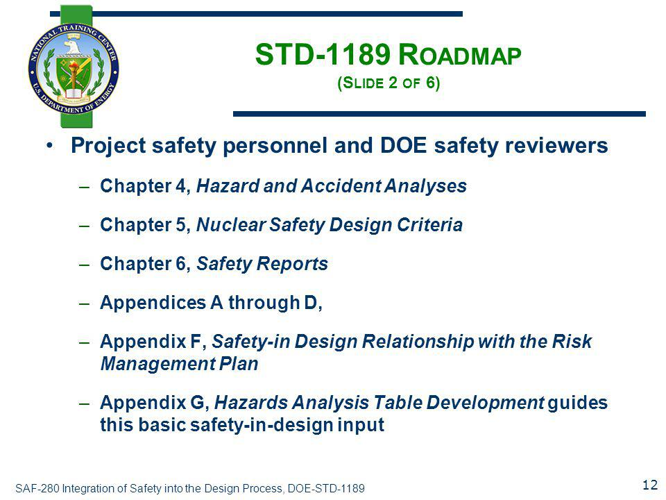 SAF-280 Integration of Safety into the Design Process, DOE-STD-1189 STD-1189 R OADMAP (S LIDE 2 OF 6) Project safety personnel and DOE safety reviewers –Chapter 4, Hazard and Accident Analyses –Chapter 5, Nuclear Safety Design Criteria –Chapter 6, Safety Reports –Appendices A through D, –Appendix F, Safety-in Design Relationship with the Risk Management Plan –Appendix G, Hazards Analysis Table Development guides this basic safety-in-design input 12