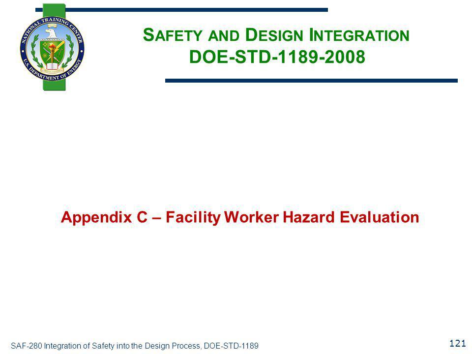 SAF-280 Integration of Safety into the Design Process, DOE-STD-1189 S AFETY AND D ESIGN I NTEGRATION DOE-STD-1189-2008 Appendix C – Facility Worker Hazard Evaluation 121