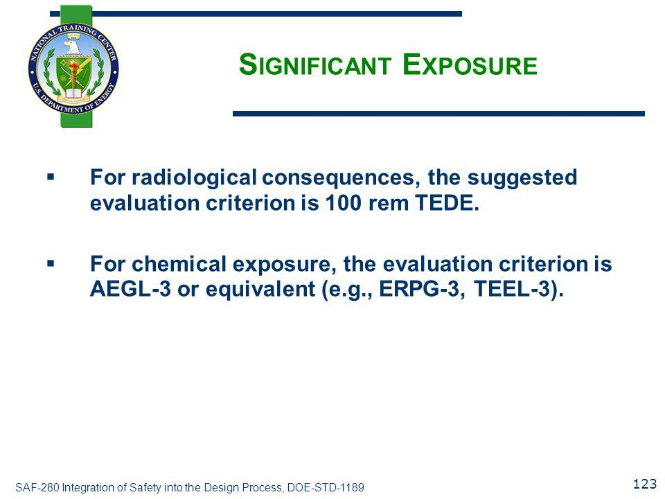 SAF-280 Integration of Safety into the Design Process, DOE-STD-1189 S IGNIFICANT E XPOSURE  For radiological consequences, the suggested evaluation criterion is 100 rem TEDE.