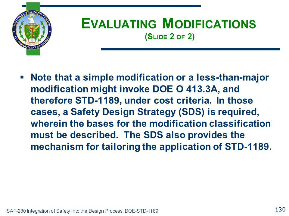 SAF-280 Integration of Safety into the Design Process, DOE-STD-1189 E VALUATING M ODIFICATIONS (S LIDE 2 OF 2)  Note that a simple modification or a less-than-major modification might invoke DOE O 413.3A, and therefore STD-1189, under cost criteria.
