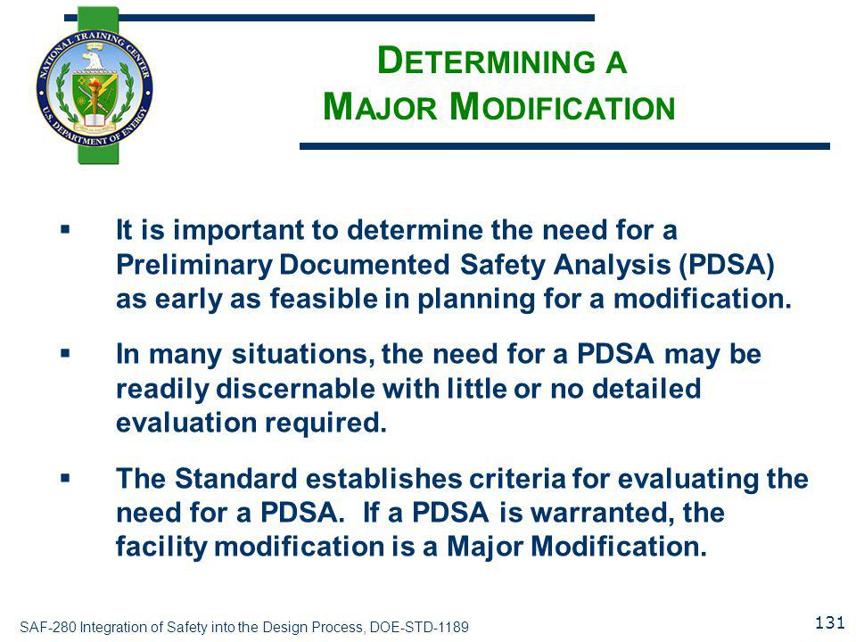 SAF-280 Integration of Safety into the Design Process, DOE-STD-1189 D ETERMINING A M AJOR M ODIFICATION  It is important to determine the need for a Preliminary Documented Safety Analysis (PDSA) as early as feasible in planning for a modification.