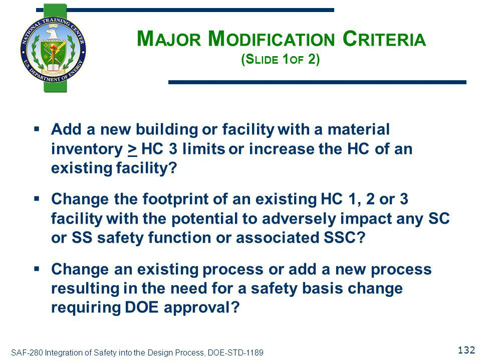 SAF-280 Integration of Safety into the Design Process, DOE-STD-1189 M AJOR M ODIFICATION C RITERIA (S LIDE 1 OF 2)  Add a new building or facility with a material inventory > HC 3 limits or increase the HC of an existing facility.