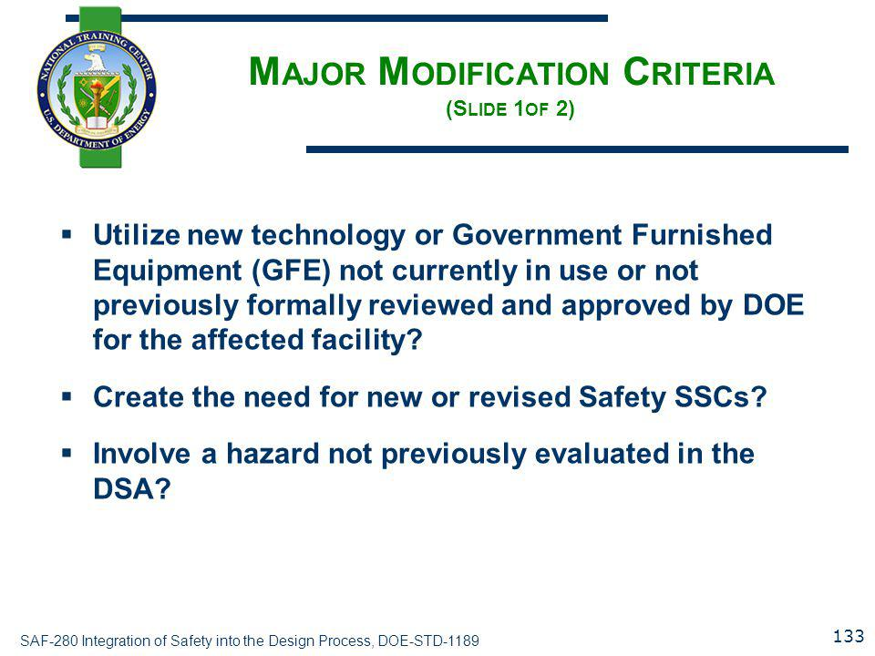 SAF-280 Integration of Safety into the Design Process, DOE-STD-1189 M AJOR M ODIFICATION C RITERIA (S LIDE 1 OF 2)  Utilize new technology or Government Furnished Equipment (GFE) not currently in use or not previously formally reviewed and approved by DOE for the affected facility.