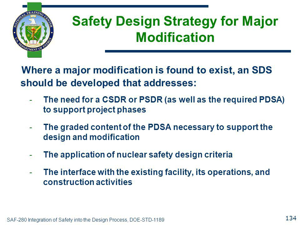 SAF-280 Integration of Safety into the Design Process, DOE-STD-1189 Safety Design Strategy for Major Modification Where a major modification is found to exist, an SDS should be developed that addresses: -The need for a CSDR or PSDR (as well as the required PDSA) to support project phases -The graded content of the PDSA necessary to support the design and modification -The application of nuclear safety design criteria -The interface with the existing facility, its operations, and construction activities 134