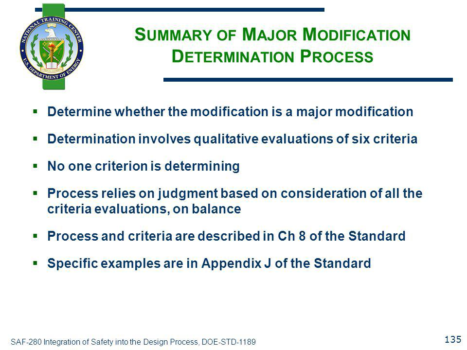 SAF-280 Integration of Safety into the Design Process, DOE-STD-1189 S UMMARY OF M AJOR M ODIFICATION D ETERMINATION P ROCESS  Determine whether the modification is a major modification  Determination involves qualitative evaluations of six criteria  No one criterion is determining  Process relies on judgment based on consideration of all the criteria evaluations, on balance  Process and criteria are described in Ch 8 of the Standard  Specific examples are in Appendix J of the Standard 135