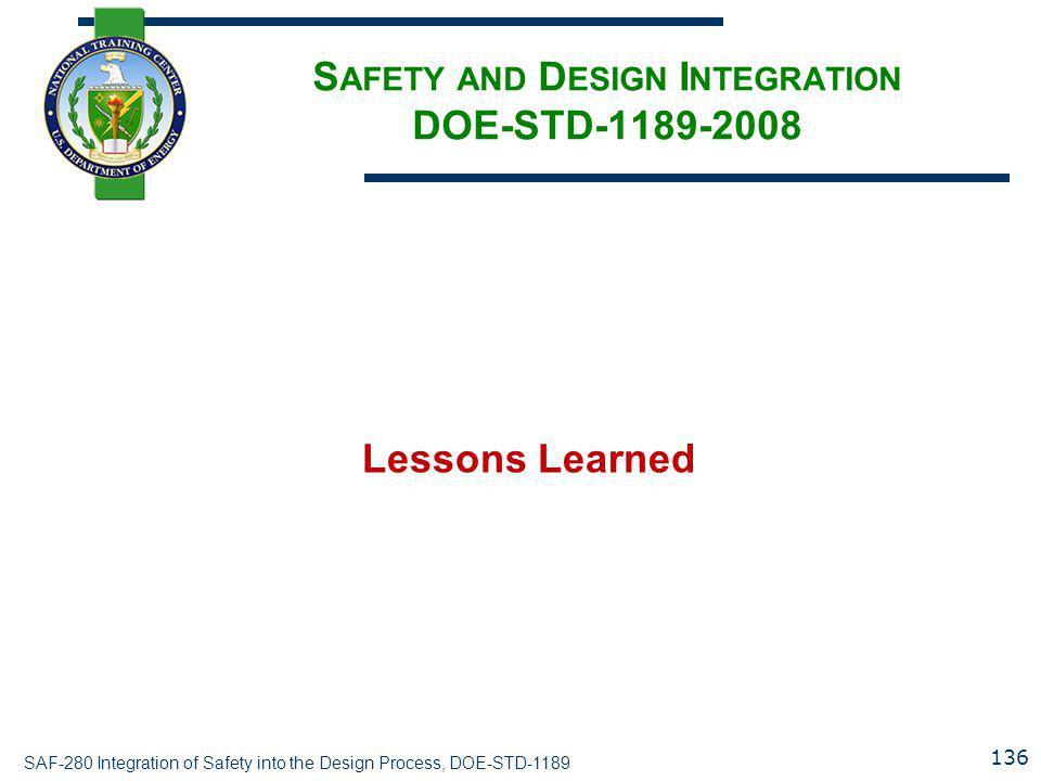 SAF-280 Integration of Safety into the Design Process, DOE-STD-1189 S AFETY AND D ESIGN I NTEGRATION DOE-STD-1189-2008 Lessons Learned 136