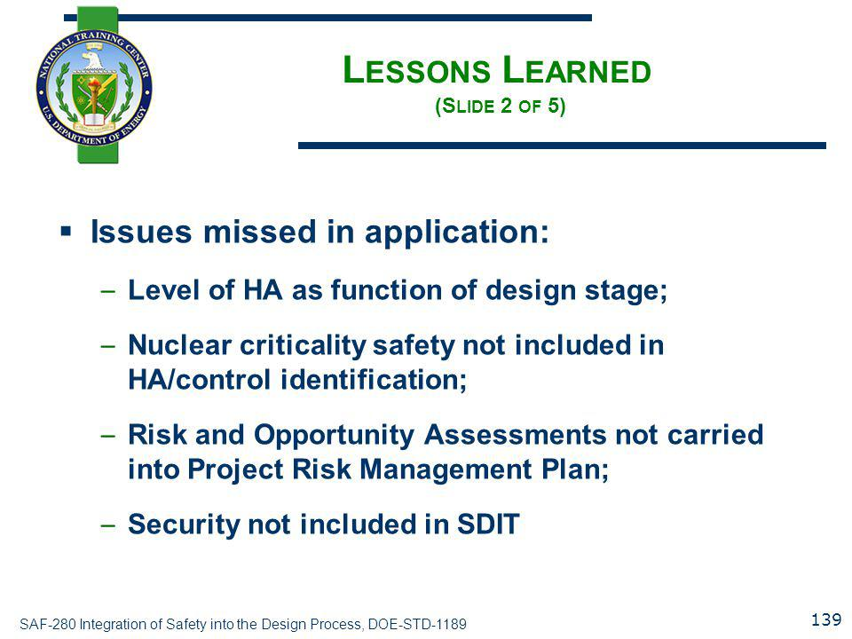 SAF-280 Integration of Safety into the Design Process, DOE-STD-1189 L ESSONS L EARNED (S LIDE 2 OF 5)  Issues missed in application: – Level of HA as