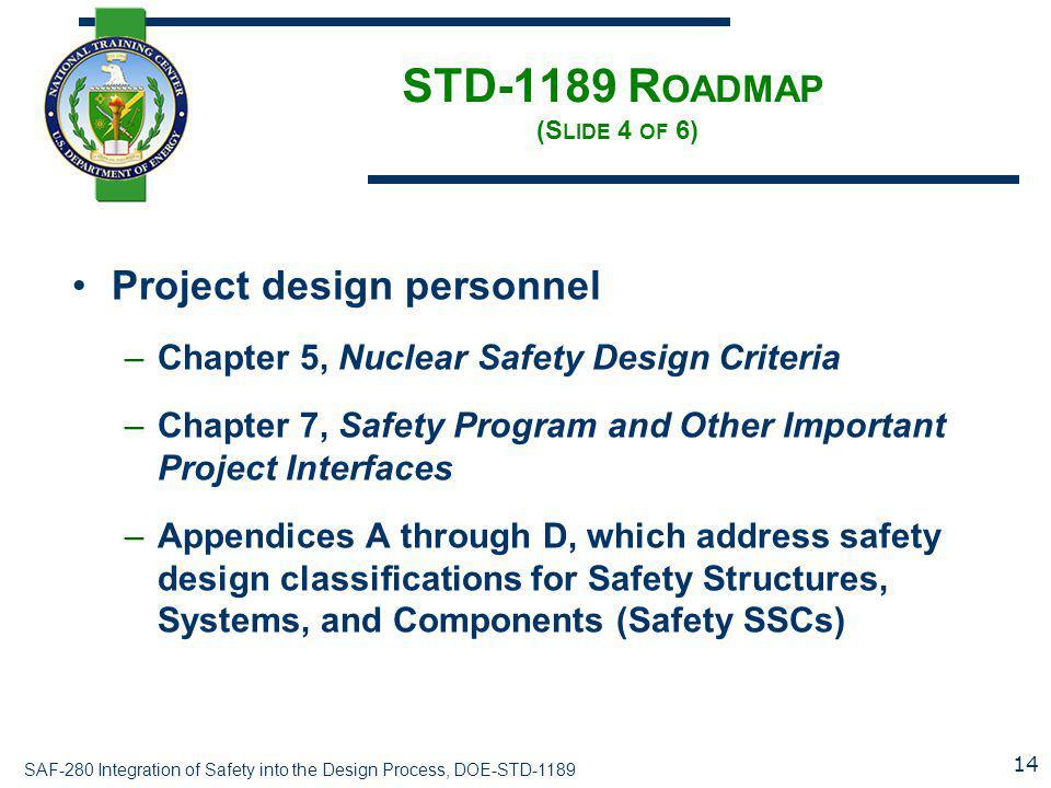 SAF-280 Integration of Safety into the Design Process, DOE-STD-1189 STD-1189 R OADMAP (S LIDE 4 OF 6) Project design personnel –Chapter 5, Nuclear Saf