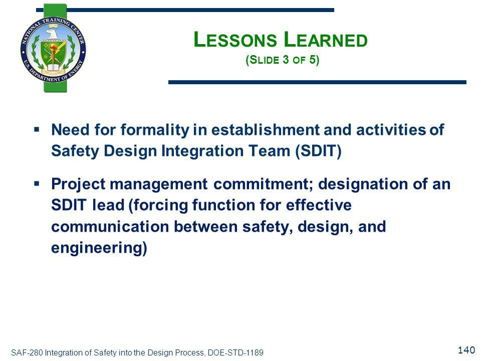SAF-280 Integration of Safety into the Design Process, DOE-STD-1189 L ESSONS L EARNED (S LIDE 3 OF 5)  Need for formality in establishment and activities of Safety Design Integration Team (SDIT)  Project management commitment; designation of an SDIT lead (forcing function for effective communication between safety, design, and engineering) 140