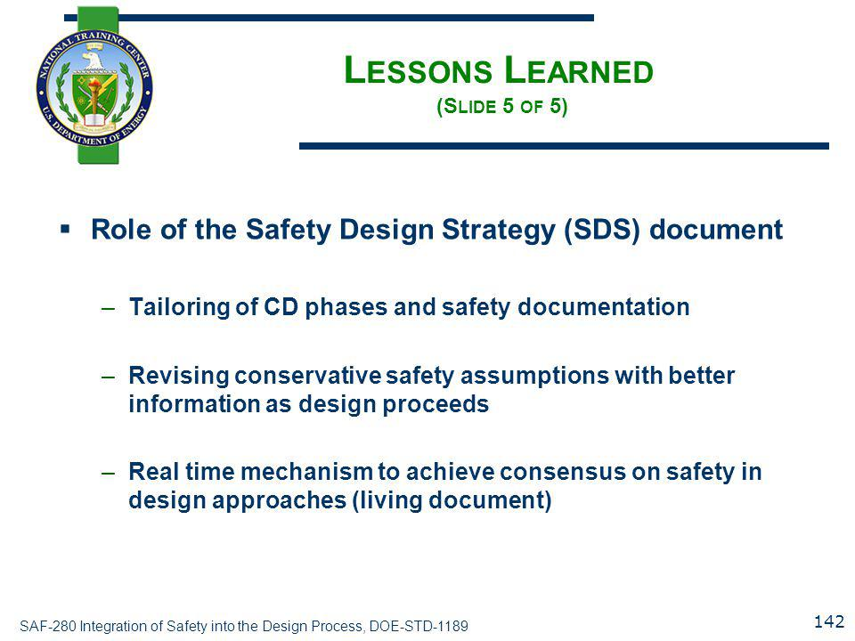 SAF-280 Integration of Safety into the Design Process, DOE-STD-1189 L ESSONS L EARNED (S LIDE 5 OF 5)  Role of the Safety Design Strategy (SDS) document –Tailoring of CD phases and safety documentation –Revising conservative safety assumptions with better information as design proceeds –Real time mechanism to achieve consensus on safety in design approaches (living document) 142