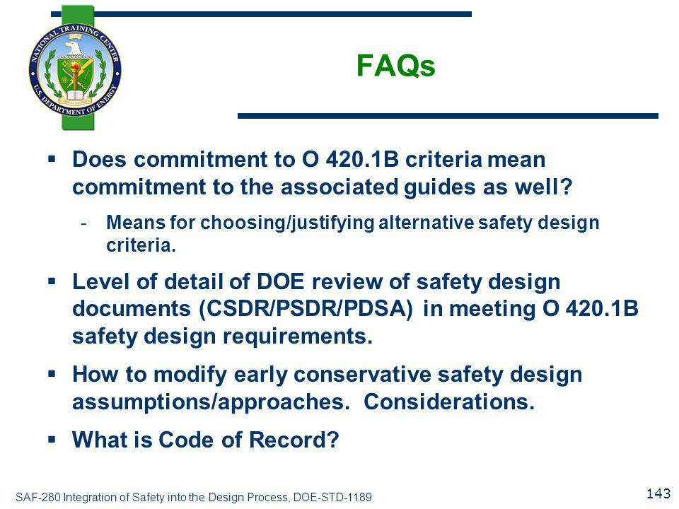 SAF-280 Integration of Safety into the Design Process, DOE-STD-1189 FAQs  Does commitment to O 420.1B criteria mean commitment to the associated guides as well.