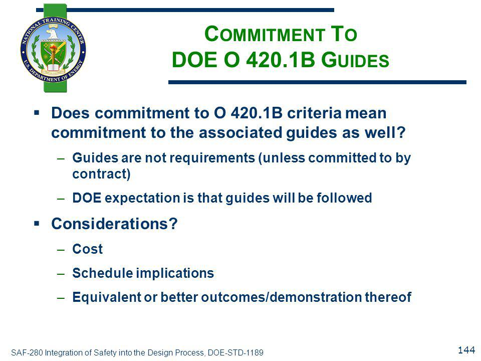 SAF-280 Integration of Safety into the Design Process, DOE-STD-1189 C OMMITMENT T O DOE O 420.1B G UIDES  Does commitment to O 420.1B criteria mean commitment to the associated guides as well.