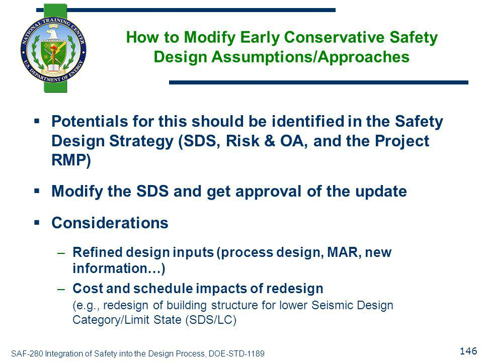 SAF-280 Integration of Safety into the Design Process, DOE-STD-1189 How to Modify Early Conservative Safety Design Assumptions/Approaches  Potentials for this should be identified in the Safety Design Strategy (SDS, Risk & OA, and the Project RMP)  Modify the SDS and get approval of the update  Considerations –Refined design inputs (process design, MAR, new information…) –Cost and schedule impacts of redesign (e.g., redesign of building structure for lower Seismic Design Category/Limit State (SDS/LC) 146