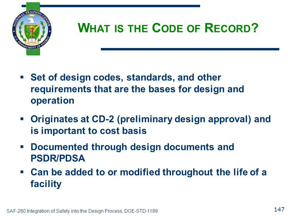 SAF-280 Integration of Safety into the Design Process, DOE-STD-1189 W HAT IS THE C ODE OF R ECORD ?  Set of design codes, standards, and other requir