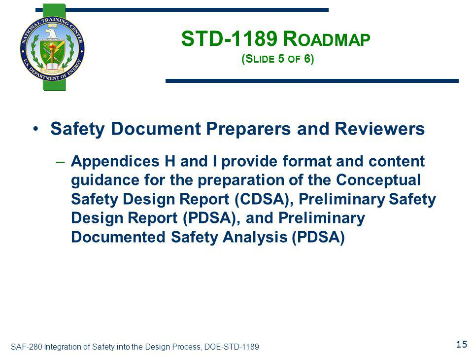 SAF-280 Integration of Safety into the Design Process, DOE-STD-1189 STD-1189 R OADMAP (S LIDE 5 OF 6) Safety Document Preparers and Reviewers –Appendices H and I provide format and content guidance for the preparation of the Conceptual Safety Design Report (CDSA), Preliminary Safety Design Report (PDSA), and Preliminary Documented Safety Analysis (PDSA) 15