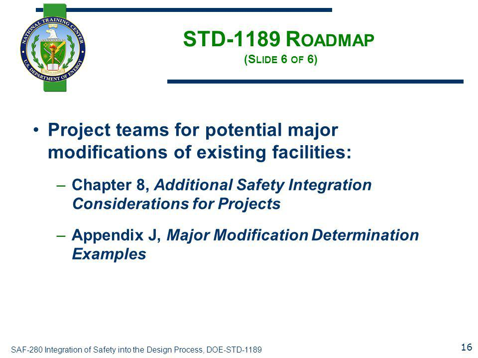 SAF-280 Integration of Safety into the Design Process, DOE-STD-1189 STD-1189 R OADMAP (S LIDE 6 OF 6) Project teams for potential major modifications of existing facilities: –Chapter 8, Additional Safety Integration Considerations for Projects –Appendix J, Major Modification Determination Examples 16