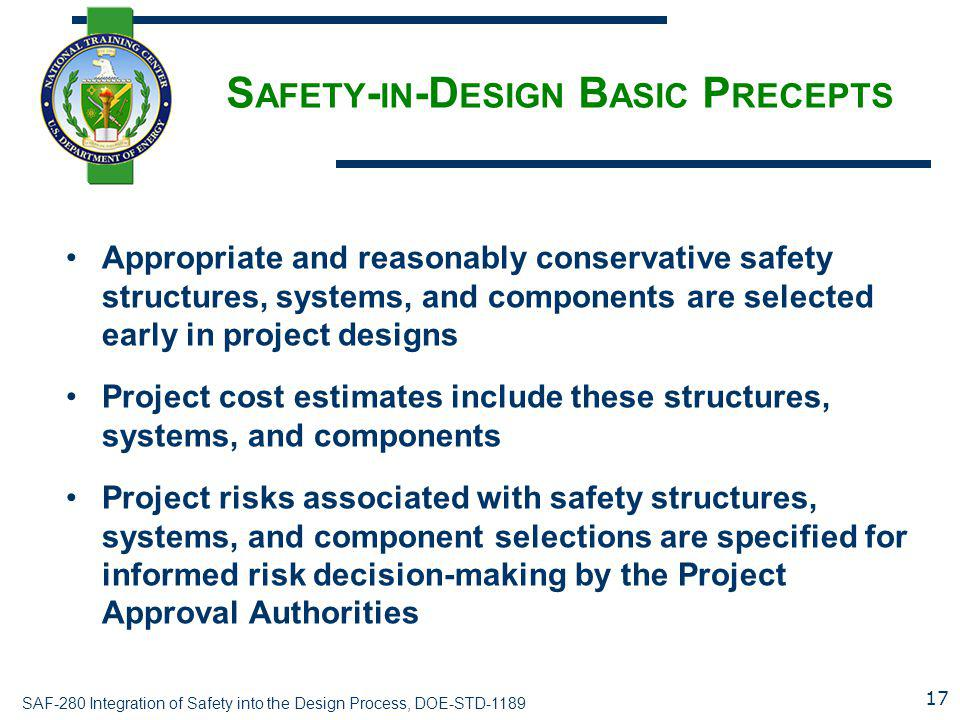 SAF-280 Integration of Safety into the Design Process, DOE-STD-1189 S AFETY - IN -D ESIGN B ASIC P RECEPTS Appropriate and reasonably conservative saf