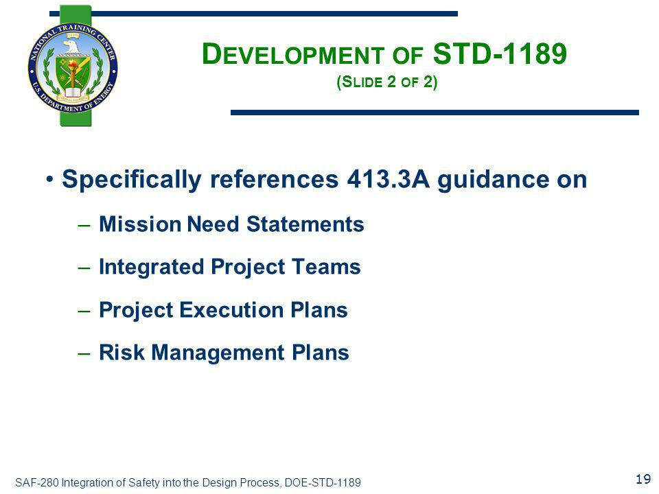 SAF-280 Integration of Safety into the Design Process, DOE-STD-1189 D EVELOPMENT OF STD-1189 (S LIDE 2 OF 2) Specifically references 413.3A guidance on –Mission Need Statements –Integrated Project Teams –Project Execution Plans –Risk Management Plans 19