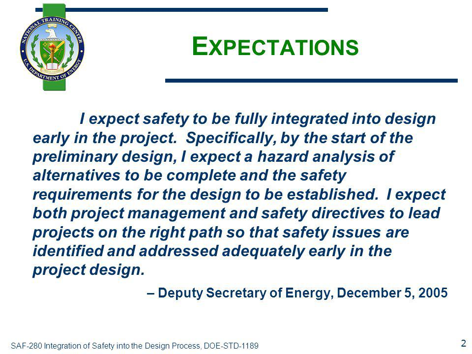 SAF-280 Integration of Safety into the Design Process, DOE-STD-1189 E XPECTATIONS I expect safety to be fully integrated into design early in the project.