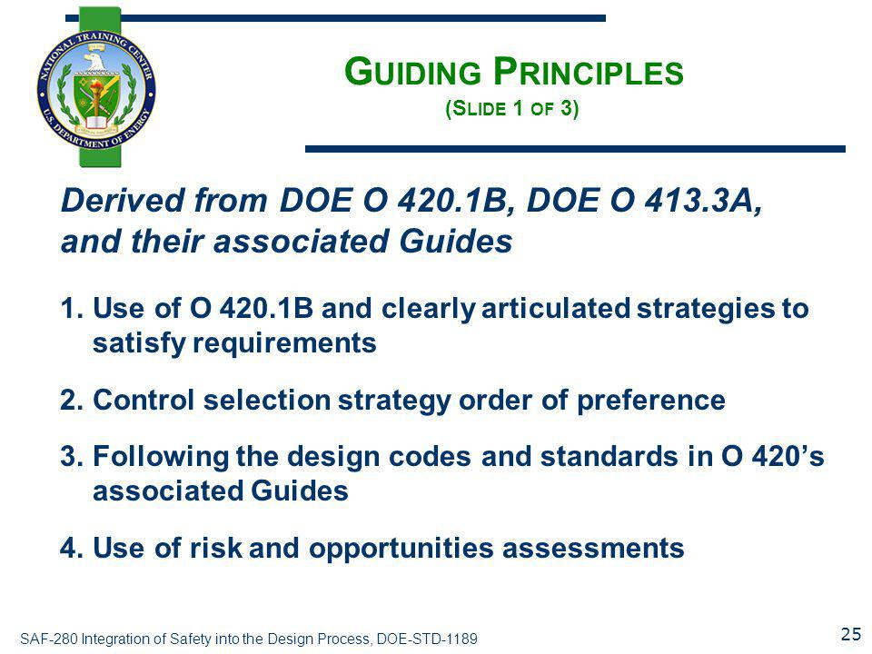SAF-280 Integration of Safety into the Design Process, DOE-STD-1189 G UIDING P RINCIPLES (S LIDE 1 OF 3) Derived from DOE O 420.1B, DOE O 413.3A, and their associated Guides 1.Use of O 420.1B and clearly articulated strategies to satisfy requirements 2.Control selection strategy order of preference 3.Following the design codes and standards in O 420's associated Guides 4.Use of risk and opportunities assessments 25