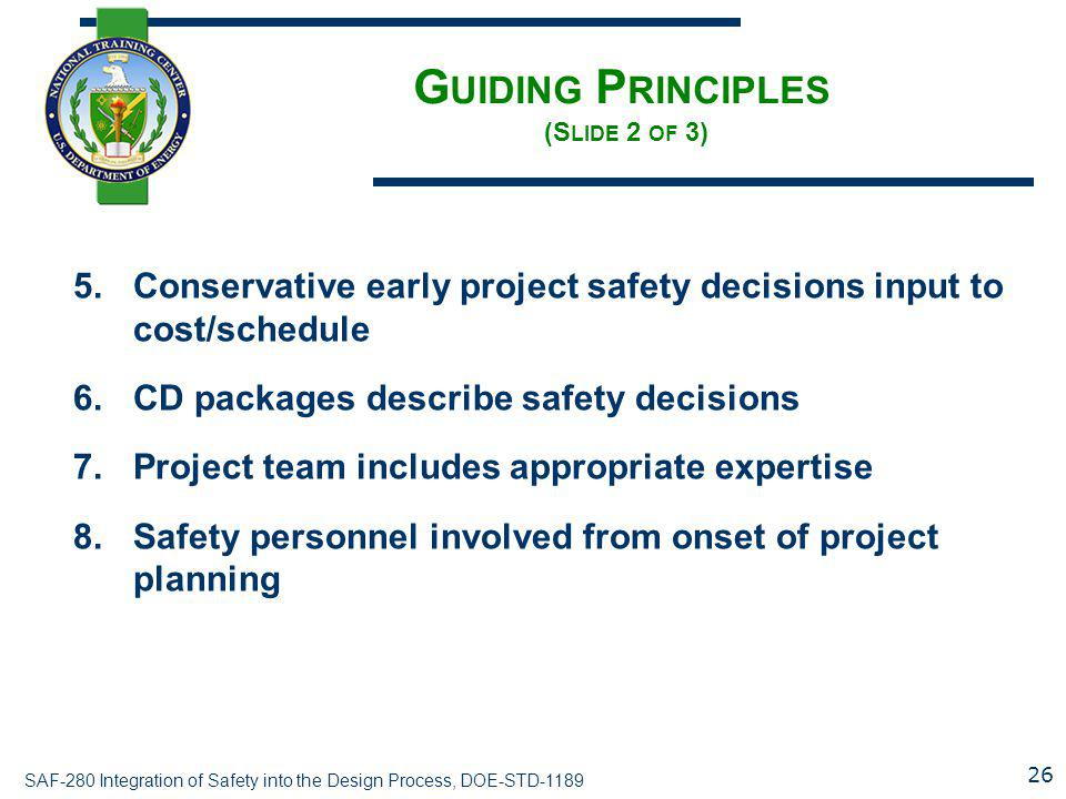 SAF-280 Integration of Safety into the Design Process, DOE-STD-1189 G UIDING P RINCIPLES (S LIDE 2 OF 3) 5.Conservative early project safety decisions
