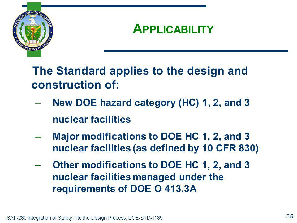 SAF-280 Integration of Safety into the Design Process, DOE-STD-1189 A PPLICABILITY The Standard applies to the design and construction of: –New DOE ha