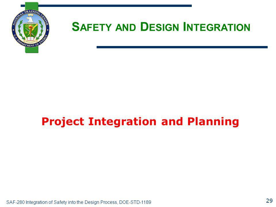 SAF-280 Integration of Safety into the Design Process, DOE-STD-1189 S AFETY AND D ESIGN I NTEGRATION Project Integration and Planning 29