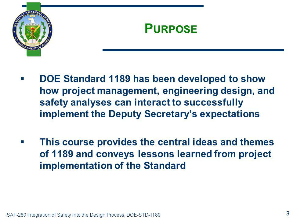 SAF-280 Integration of Safety into the Design Process, DOE-STD-1189 P URPOSE  DOE Standard 1189 has been developed to show how project management, engineering design, and safety analyses can interact to successfully implement the Deputy Secretary's expectations  This course provides the central ideas and themes of 1189 and conveys lessons learned from project implementation of the Standard 3